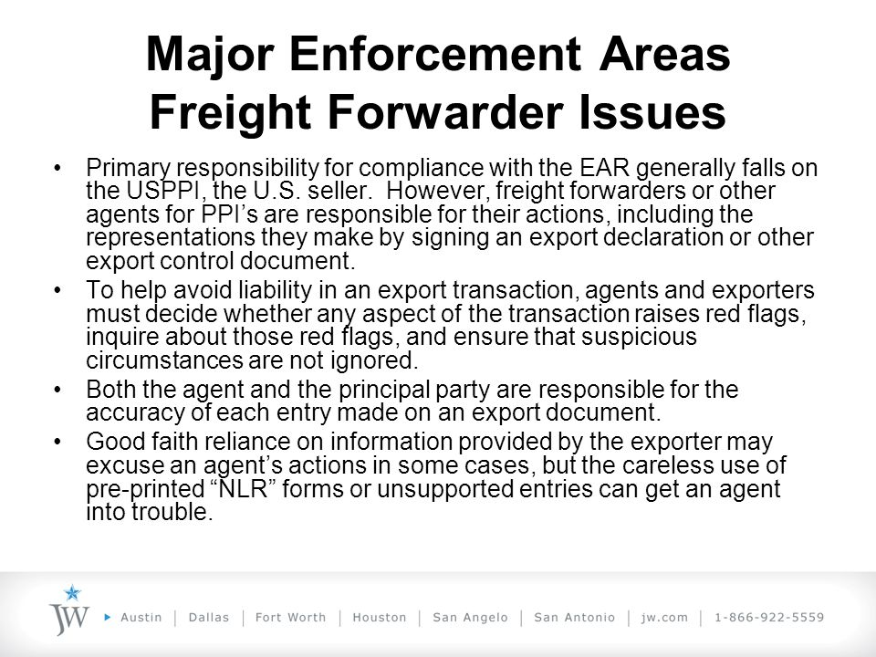 Major Enforcement Areas Freight Forwarder Issues Primary responsibility for compliance with the EAR generally falls on the USPPI, the U.S.