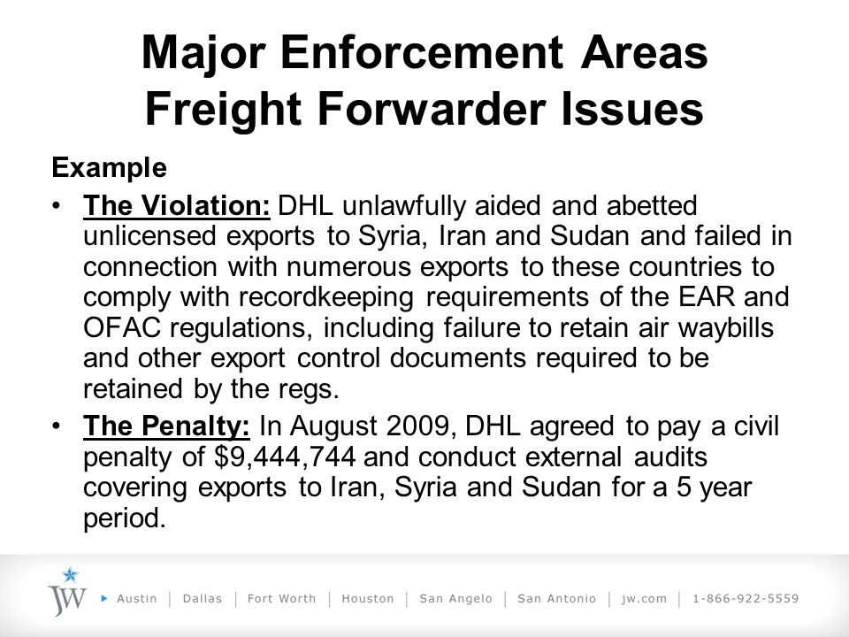 Major Enforcement Areas Freight Forwarder Issues Example The Violation: DHL unlawfully aided and abetted unlicensed exports to Syria, Iran and Sudan and failed in connection with numerous exports to these countries to comply with recordkeeping requirements of the EAR and OFAC regulations, including failure to retain air waybills and other export control documents required to be retained by the regs.