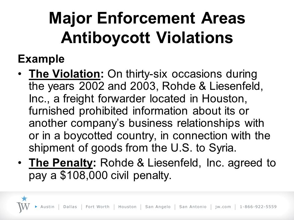 Major Enforcement Areas Antiboycott Violations Example The Violation: On thirty-six occasions during the years 2002 and 2003, Rohde & Liesenfeld, Inc., a freight forwarder located in Houston, furnished prohibited information about its or another company's business relationships with or in a boycotted country, in connection with the shipment of goods from the U.S.