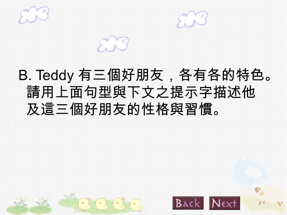 B. Teddy 有三個好朋友,各有各的特色。 請用上面句型與下文之提示字描述他 及這三個好朋友的性格與習慣。