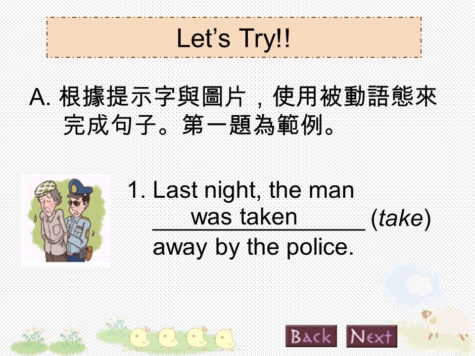 Let's Try!! A. 根據提示字與圖片,使用被動語態來 完成句子。第一題為範例。 1. Last night, the man ________________ (take) away by the police. was taken