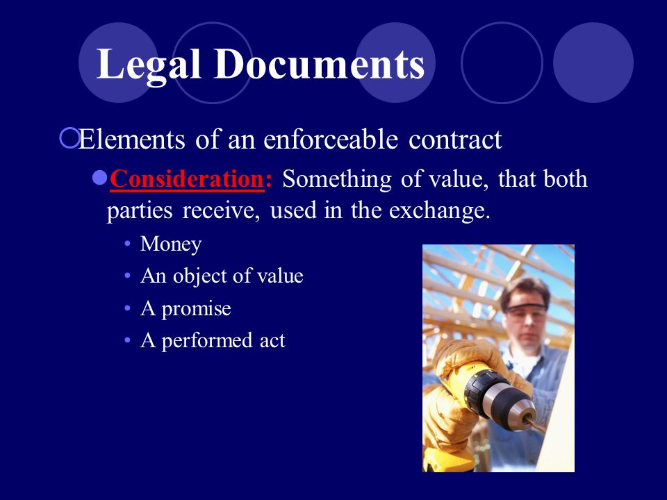  Elements of an enforceable contract Consideration: Something of value, that both parties receive, used in the exchange.