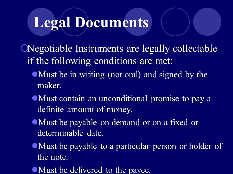  Negotiable Instruments are legally collectable if the following conditions are met: Must be in writing (not oral) and signed by the maker.