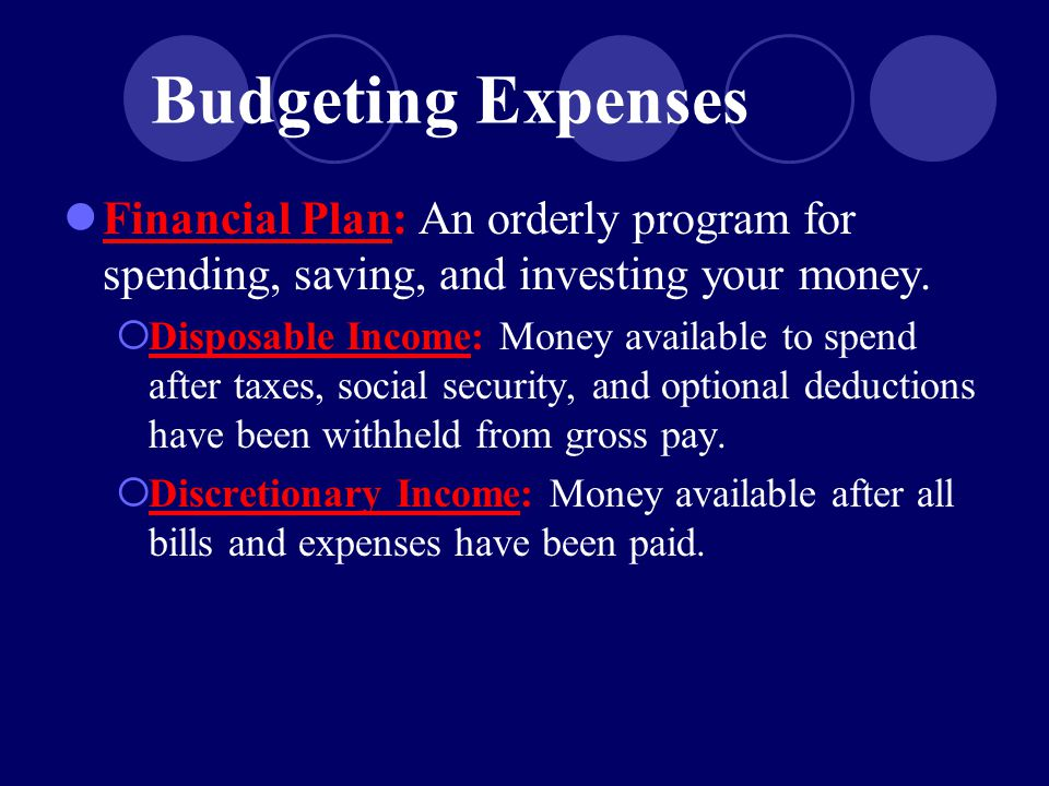 Budgeting Expenses Financial Plan: An orderly program for spending, saving, and investing your money.