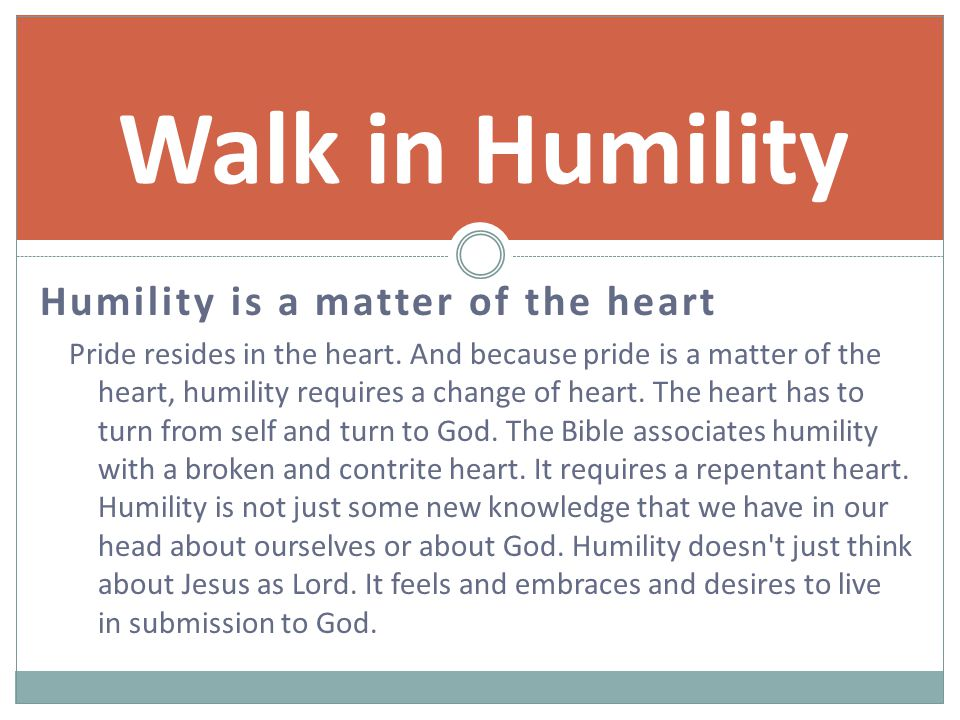 Humility is a matter of the heart Pride resides in the heart.