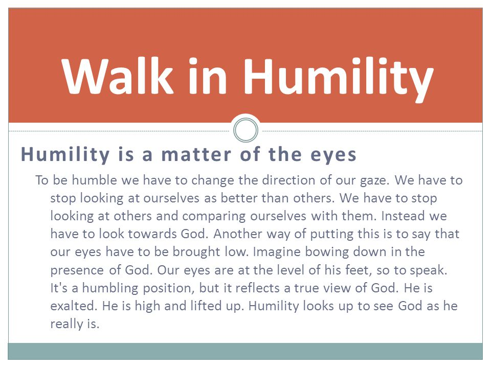 Humility is a matter of the eyes To be humble we have to change the direction of our gaze.