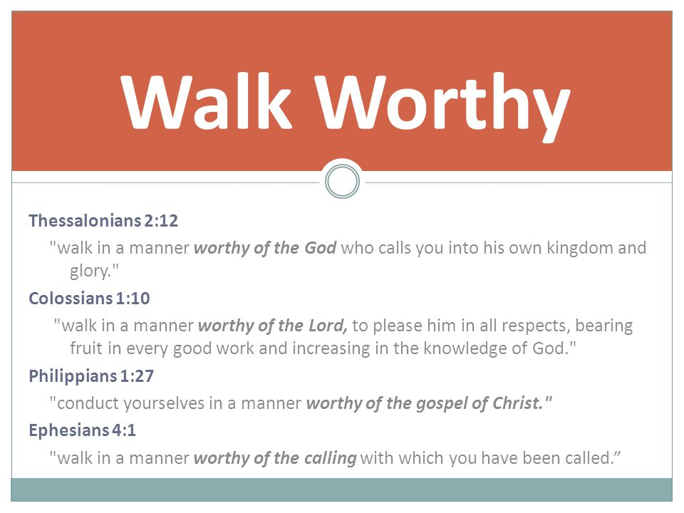 Thessalonians 2:12 walk in a manner worthy of the God who calls you into his own kingdom and glory. Colossians 1:10 walk in a manner worthy of the Lord, to please him in all respects, bearing fruit in every good work and increasing in the knowledge of God. Philippians 1:27 conduct yourselves in a manner worthy of the gospel of Christ. Ephesians 4:1 walk in a manner worthy of the calling with which you have been called. Walk Worthy