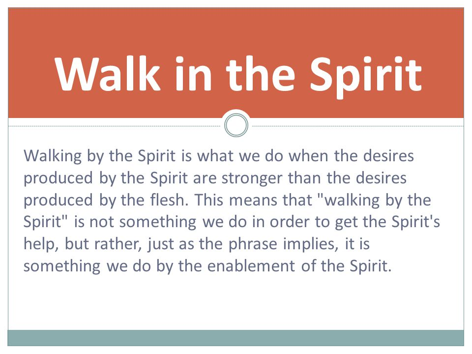 Walking by the Spirit is what we do when the desires produced by the Spirit are stronger than the desires produced by the flesh.