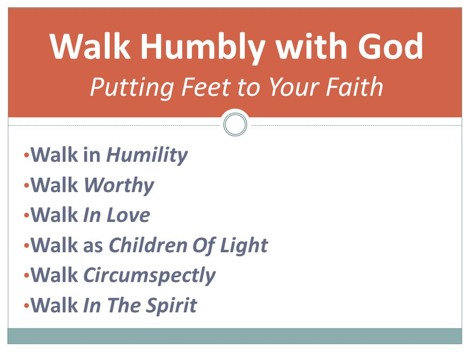 Walk in Humility Walk Worthy Walk In Love Walk as Children Of Light Walk Circumspectly Walk In The Spirit Walk Humbly with God Putting Feet to Your Faith