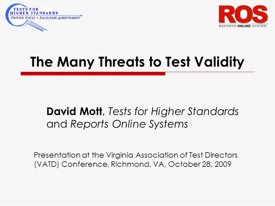 The Many Threats to Test Validity David Mott, Tests for Higher Standards and Reports Online Systems Presentation at the Virginia Association of Test D