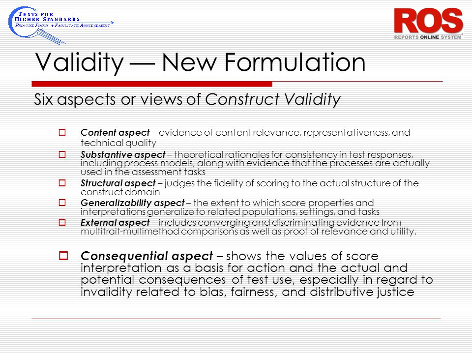 Validity — New Formulation Six aspects or views of Construct Validity  Content aspect – evidence of content relevance, representativeness, and techni
