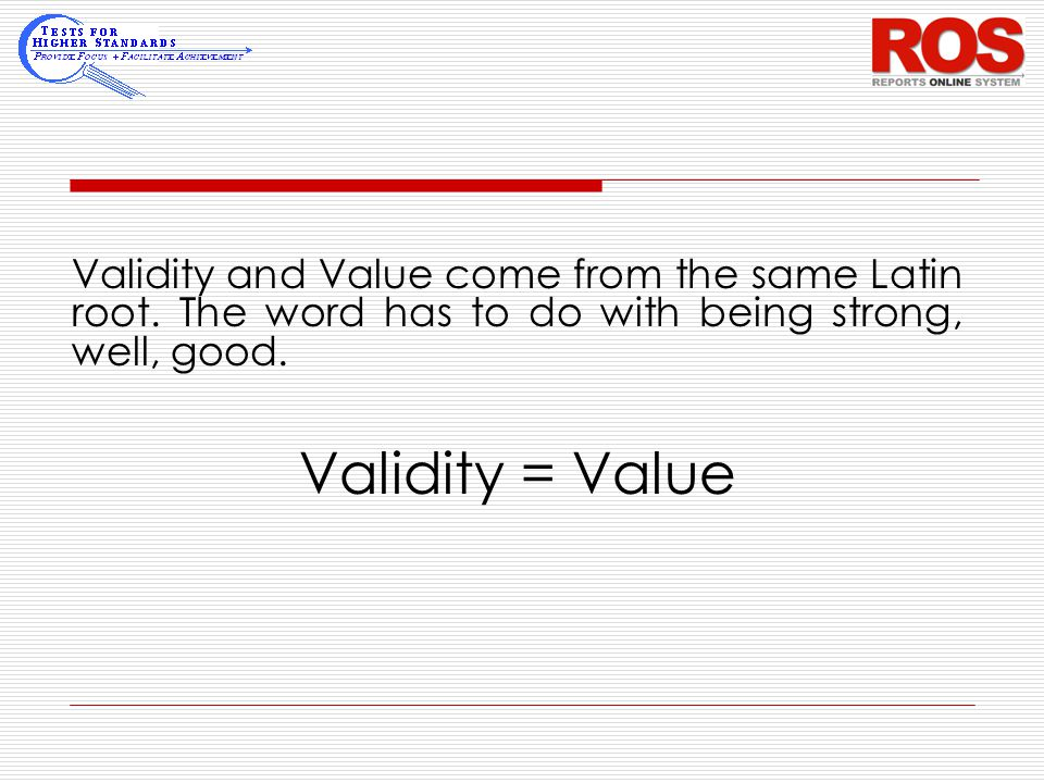Validity and Value come from the same Latin root. The word has to do with being strong, well, good. Validity = Value