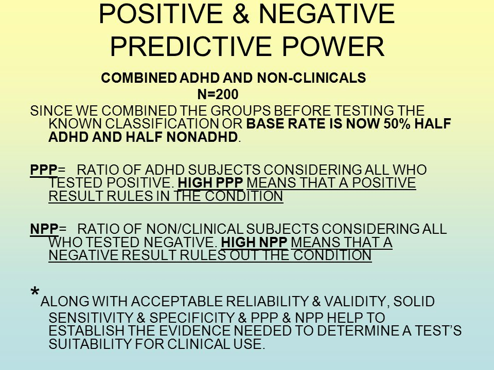 POSITIVE & NEGATIVE PREDICTIVE POWER COMBINED ADHD AND NON-CLINICALS N=200 SINCE WE COMBINED THE GROUPS BEFORE TESTING THE KNOWN CLASSIFICATION OR BASE RATE IS NOW 50% HALF ADHD AND HALF NONADHD.
