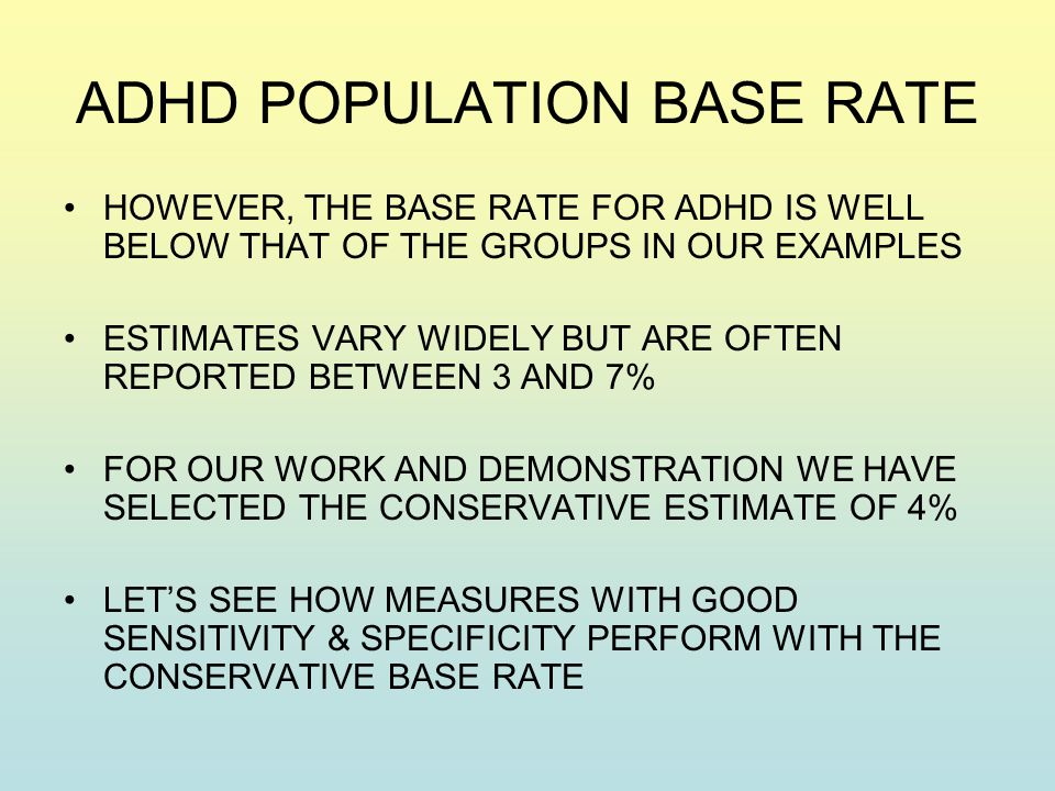 ADHD POPULATION BASE RATE HOWEVER, THE BASE RATE FOR ADHD IS WELL BELOW THAT OF THE GROUPS IN OUR EXAMPLES ESTIMATES VARY WIDELY BUT ARE OFTEN REPORTED BETWEEN 3 AND 7% FOR OUR WORK AND DEMONSTRATION WE HAVE SELECTED THE CONSERVATIVE ESTIMATE OF 4% LET'S SEE HOW MEASURES WITH GOOD SENSITIVITY & SPECIFICITY PERFORM WITH THE CONSERVATIVE BASE RATE