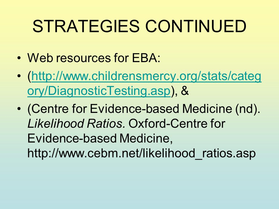 STRATEGIES CONTINUED Web resources for EBA: (http://www.childrensmercy.org/stats/categ ory/DiagnosticTesting.asp), &http://www.childrensmercy.org/stats/categ ory/DiagnosticTesting.asp (Centre for Evidence-based Medicine (nd).