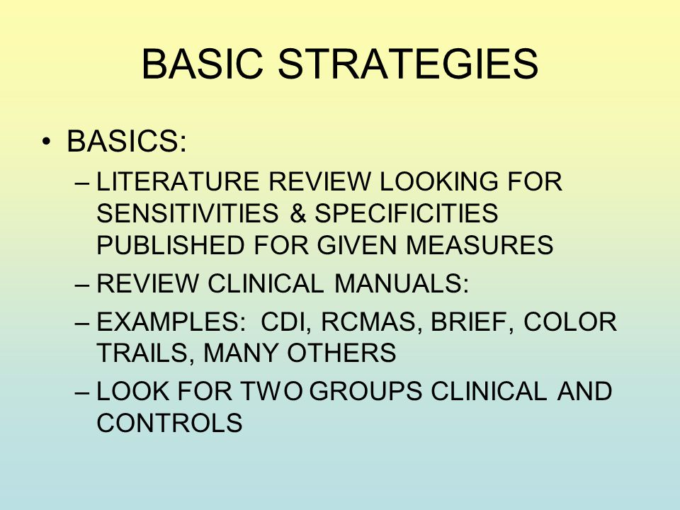 BASIC STRATEGIES BASICS: –LITERATURE REVIEW LOOKING FOR SENSITIVITIES & SPECIFICITIES PUBLISHED FOR GIVEN MEASURES –REVIEW CLINICAL MANUALS: –EXAMPLES: CDI, RCMAS, BRIEF, COLOR TRAILS, MANY OTHERS –LOOK FOR TWO GROUPS CLINICAL AND CONTROLS