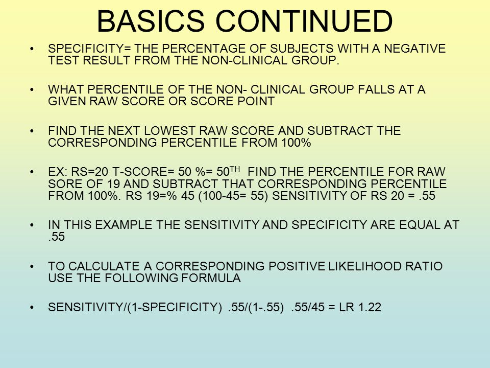 BASICS CONTINUED SPECIFICITY= THE PERCENTAGE OF SUBJECTS WITH A NEGATIVE TEST RESULT FROM THE NON-CLINICAL GROUP.