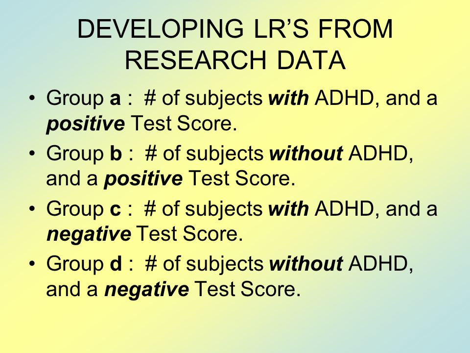 DEVELOPING LR'S FROM RESEARCH DATA Group a : # of subjects with ADHD, and a positive Test Score.