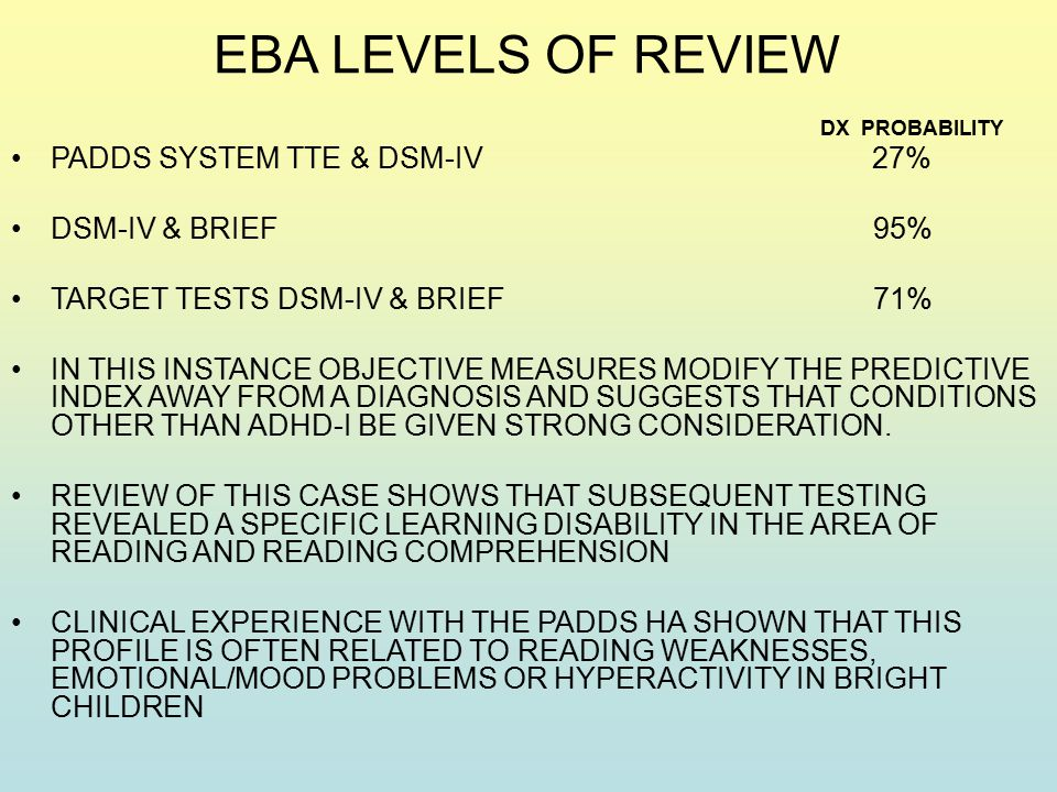 EBA LEVELS OF REVIEW DX PROBABILITY PADDS SYSTEM TTE & DSM-IV 27% DSM-IV & BRIEF 95% TARGET TESTS DSM-IV & BRIEF 71% IN THIS INSTANCE OBJECTIVE MEASURES MODIFY THE PREDICTIVE INDEX AWAY FROM A DIAGNOSIS AND SUGGESTS THAT CONDITIONS OTHER THAN ADHD-I BE GIVEN STRONG CONSIDERATION.