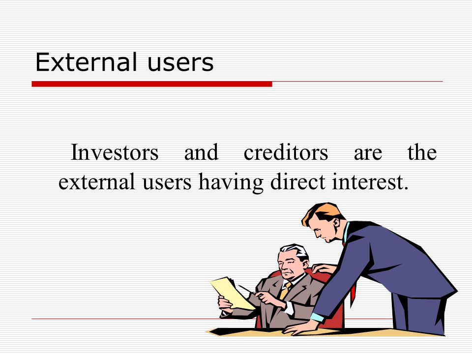 External users of accounting  All persons other than internal users come in the group of external users. External users can be divided into two group