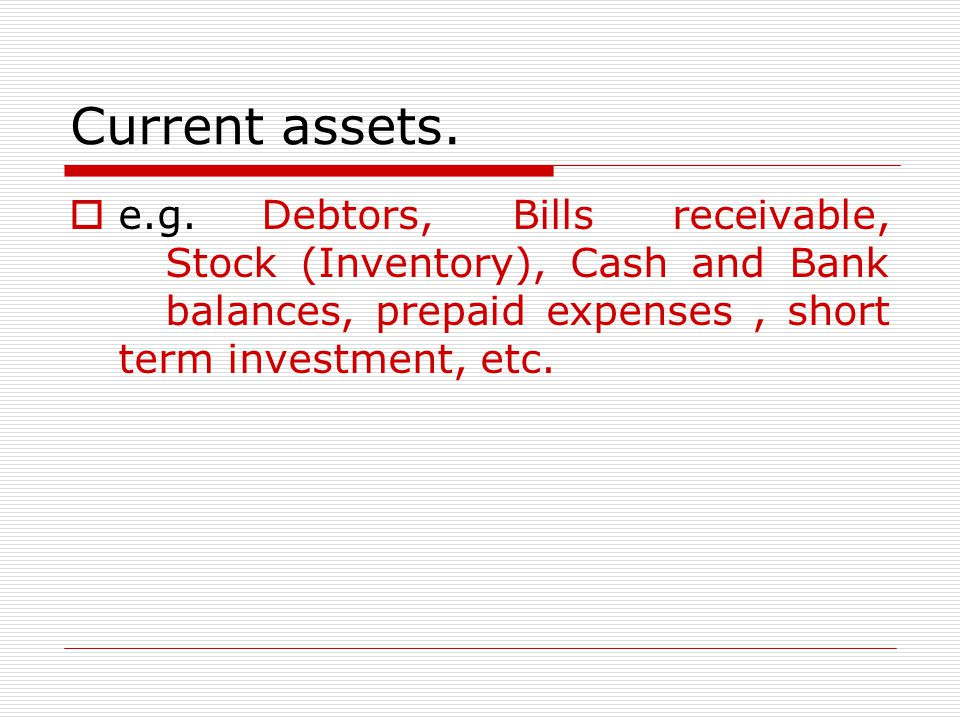 ASSETS continue…  Fixed Assets are assets held on a long-term basis.  e.g.Land, Building, Machinery, Plant, Furniture etc.  Current Assets are asse