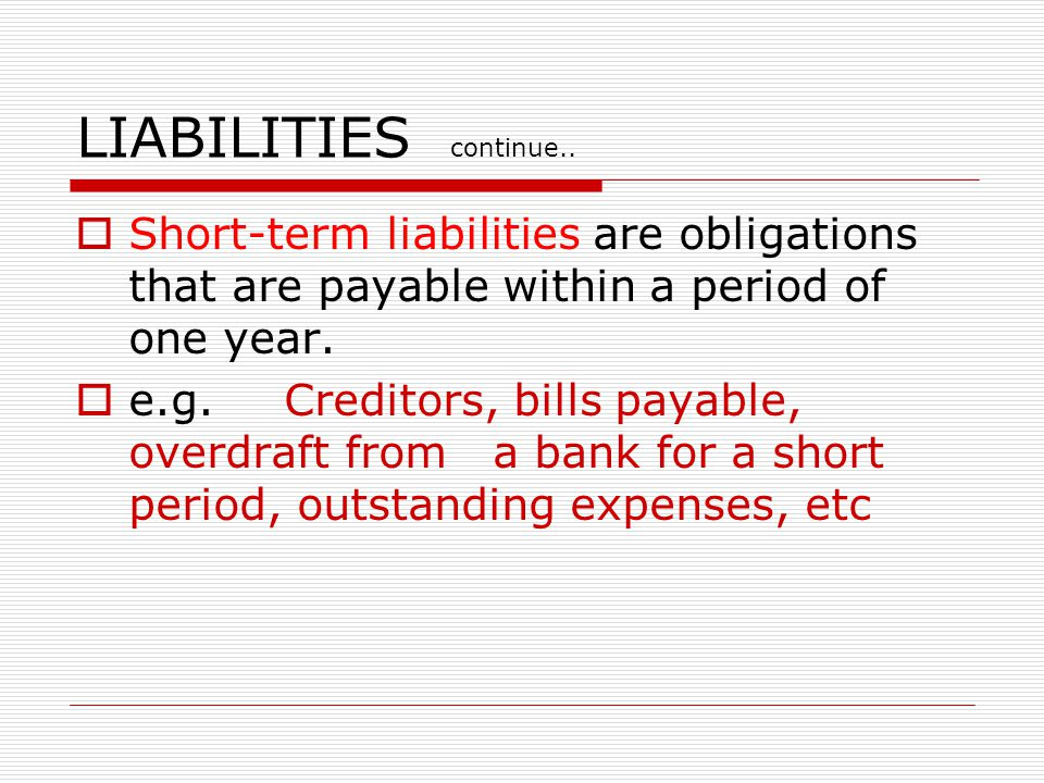 LIABILITIES  These are obligations or debts that the enterprise must pay in money at some time in the future.  Long-term liabilities  Short-term li