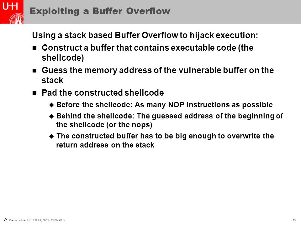  Martin Johns, UH, FB Inf, SVS, 19.06.200519 Exploiting a Buffer Overflow Using a stack based Buffer Overflow to hijack execution: Construct a buffer