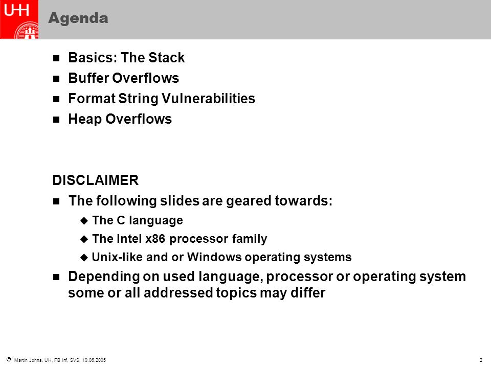  Martin Johns, UH, FB Inf, SVS, 19.06.20053 Basics: Process Memory Layout User Stack Unallocated memory Heap Program Text Lower addresses Higher addresses Depending on the operating system the actual memory layout may somewhat differ  Usage of memory below the heap  Usage of memory above the stack Coherent memory is always read and written from lower addresses to higher addresses (not considering little/big endian)
