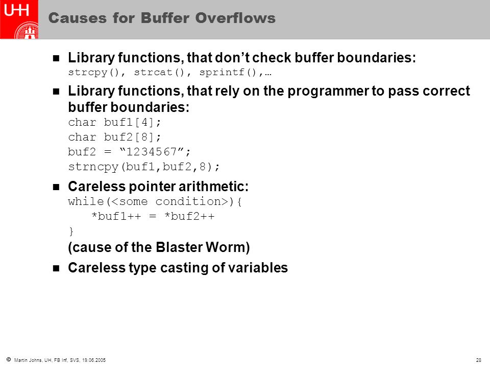  Martin Johns, UH, FB Inf, SVS, 19.06.200528 Causes for Buffer Overflows Library functions, that don't check buffer boundaries: strcpy(), strcat(), s