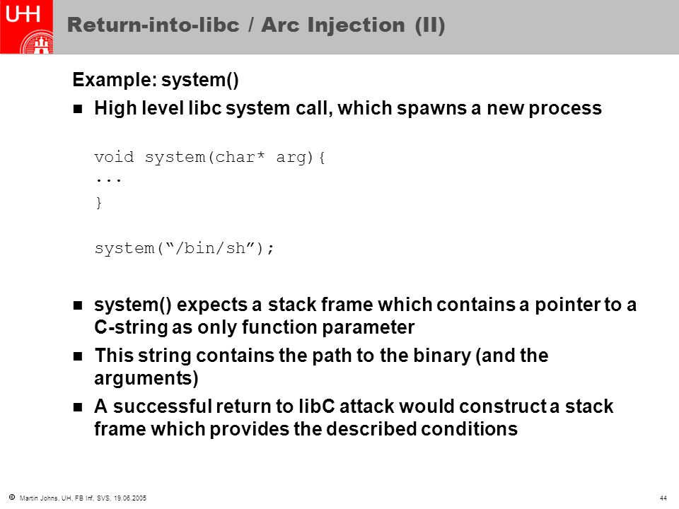  Martin Johns, UH, FB Inf, SVS, 19.06.200544 Return-into-libc / Arc Injection (II) Example: system() High level libc system call, which spawns a new