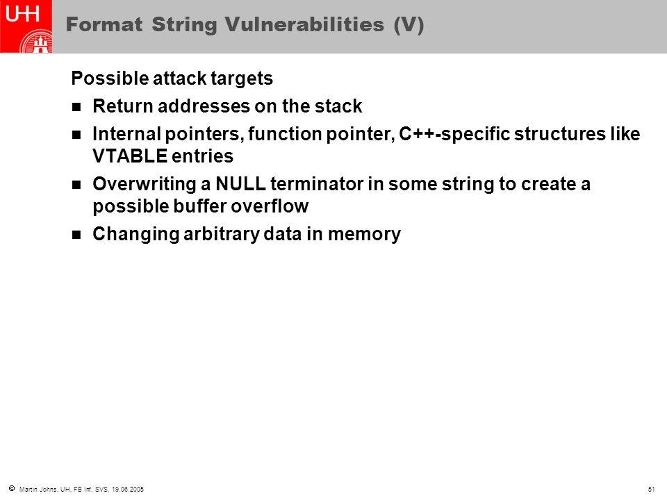  Martin Johns, UH, FB Inf, SVS, 19.06.200551 Format String Vulnerabilities (V) Possible attack targets Return addresses on the stack Internal pointer