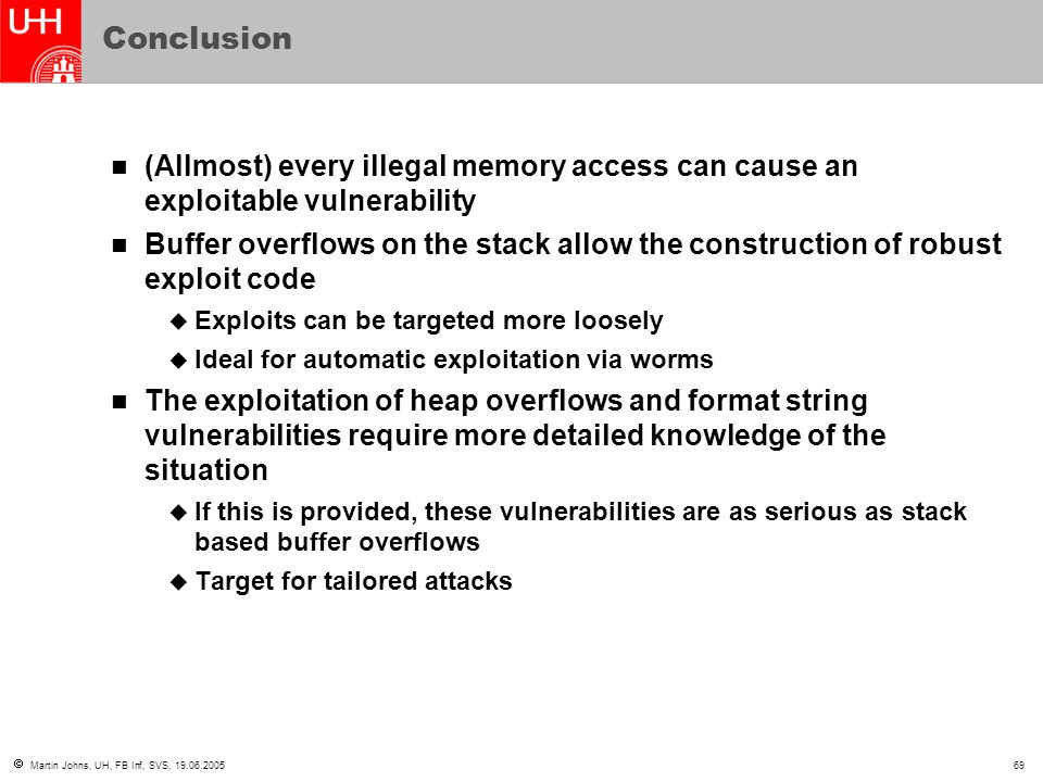  Martin Johns, UH, FB Inf, SVS, 19.06.200569 Conclusion (Allmost) every illegal memory access can cause an exploitable vulnerability Buffer overflows