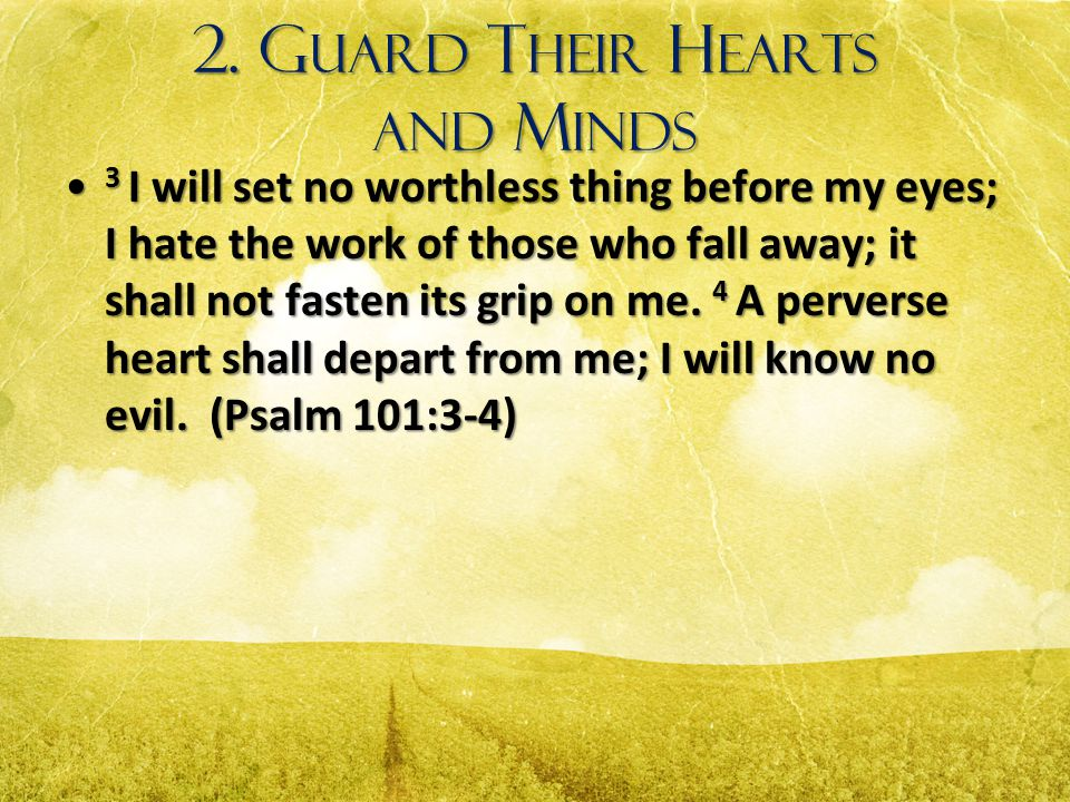 2. G UARD T HEIR H EARTS AND M INDS 3 I will set no worthless thing before my eyes; I hate the work of those who fall away; it shall not fasten its gr