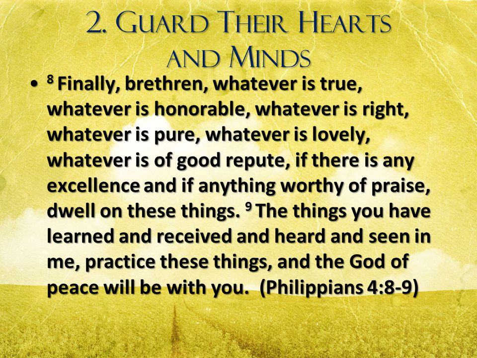 2. G UARD T HEIR H EARTS AND M INDS 8 Finally, brethren, whatever is true, whatever is honorable, whatever is right, whatever is pure, whatever is lov