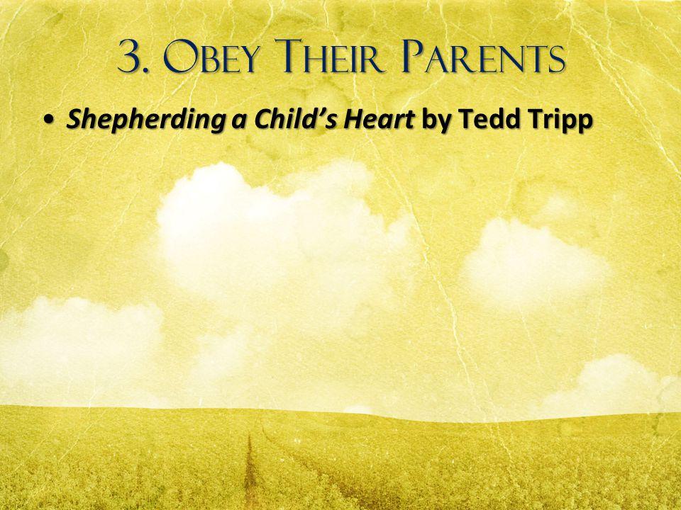3. O BEY T HEIR P ARENTS Shepherding a Child's Heart by Tedd TrippShepherding a Child's Heart by Tedd Tripp