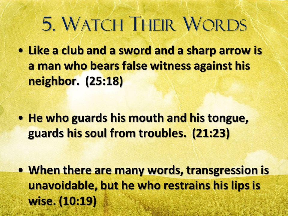 5. W ATCH T HEIR W ORDS Like a club and a sword and a sharp arrow is a man who bears false witness against his neighbor. (25:18)Like a club and a swor