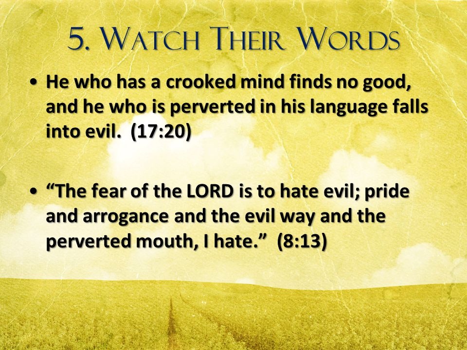 5. W ATCH T HEIR W ORDS He who has a crooked mind finds no good, and he who is perverted in his language falls into evil. (17:20)He who has a crooked