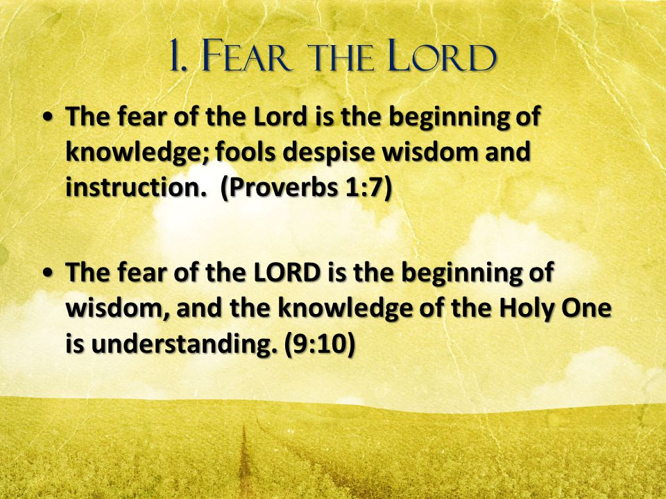 1. F EAR THE L ORD The fear of the Lord is the beginning of knowledge; fools despise wisdom and instruction. (Proverbs 1:7)The fear of the Lord is the