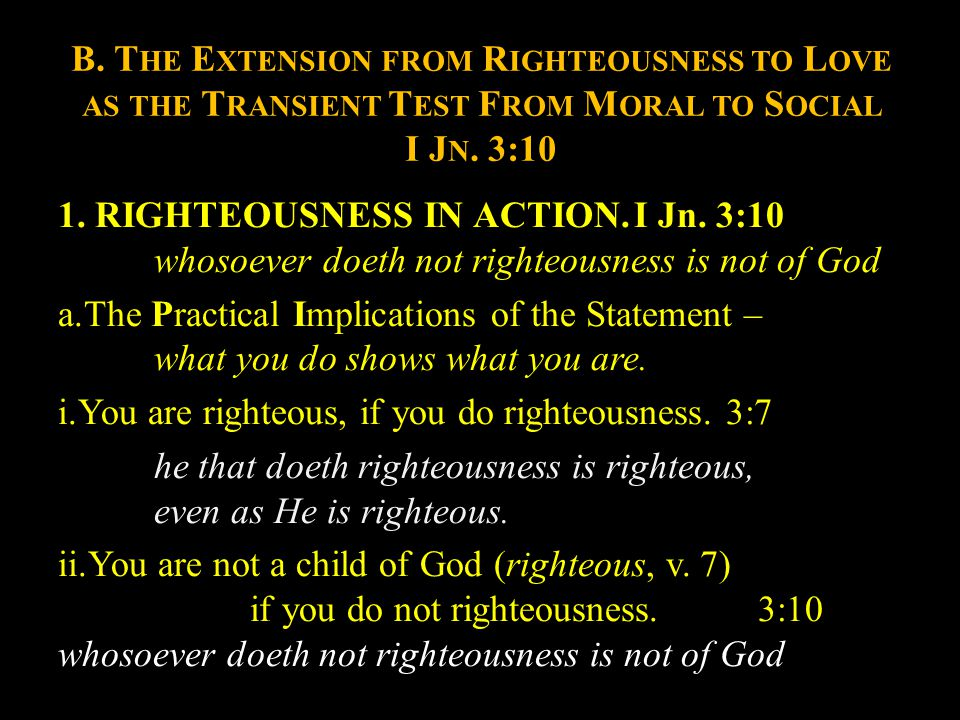 B. T HE E XTENSION FROM R IGHTEOUSNESS TO L OVE AS THE T RANSIENT T EST F ROM M ORAL TO S OCIAL I J N. 3:10 1. RIGHTEOUSNESS IN ACTION.I Jn. 3:10 whos