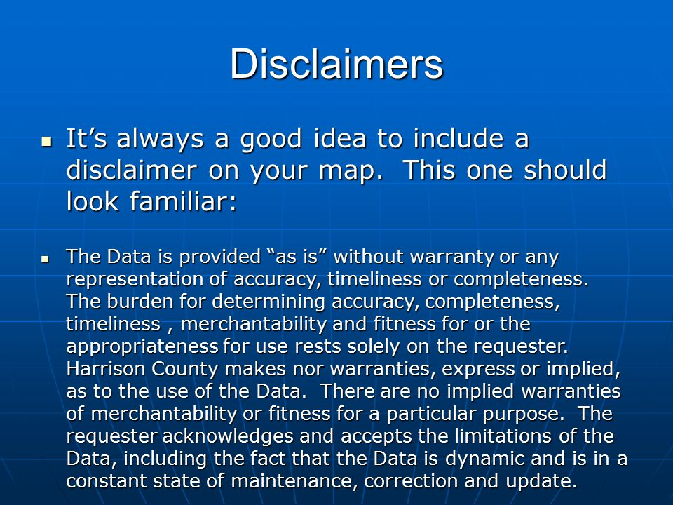 Disclaimers It's always a good idea to include a disclaimer on your map. This one should look familiar: It's always a good idea to include a disclaime