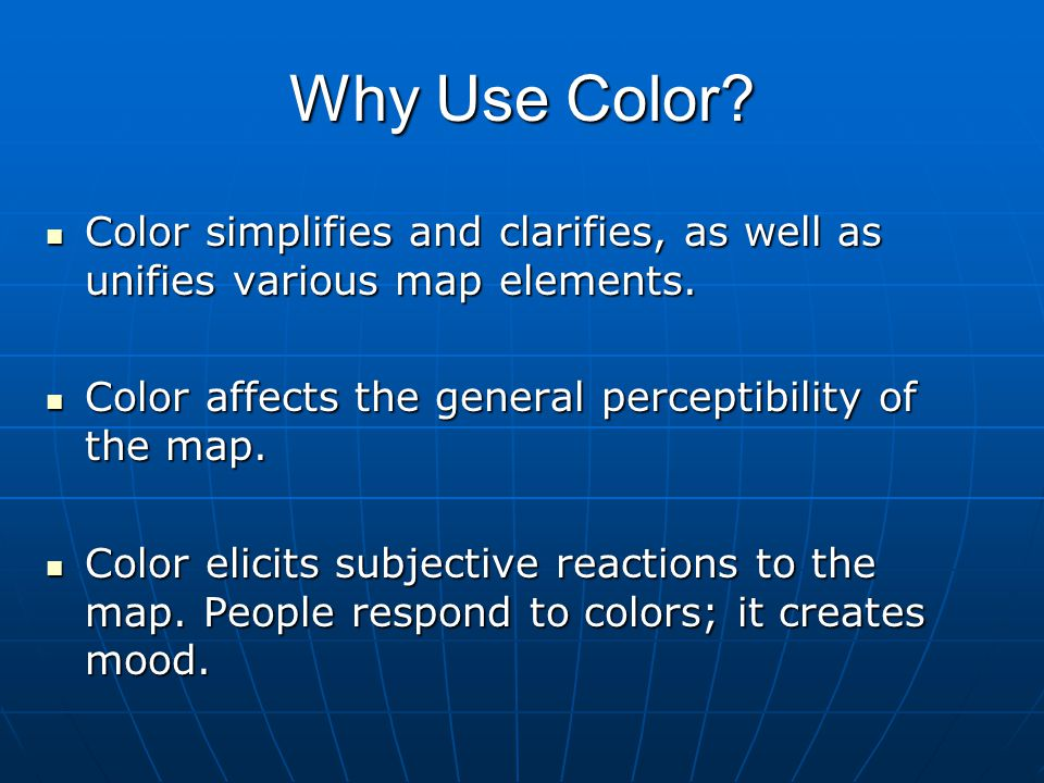 Why Use Color? Color simplifies and clarifies, as well as unifies various map elements. Color simplifies and clarifies, as well as unifies various map