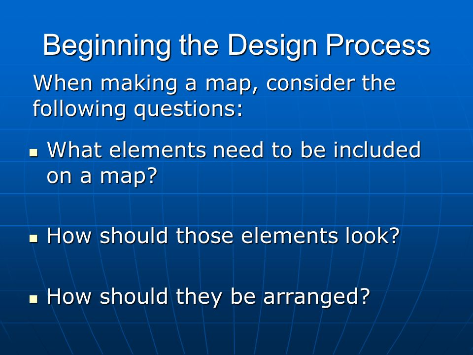 Beginning the Design Process What elements need to be included on a map? What elements need to be included on a map? How should those elements look? H