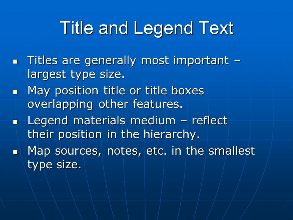 Title and Legend Text Titles are generally most important – largest type size. Titles are generally most important – largest type size. May position t