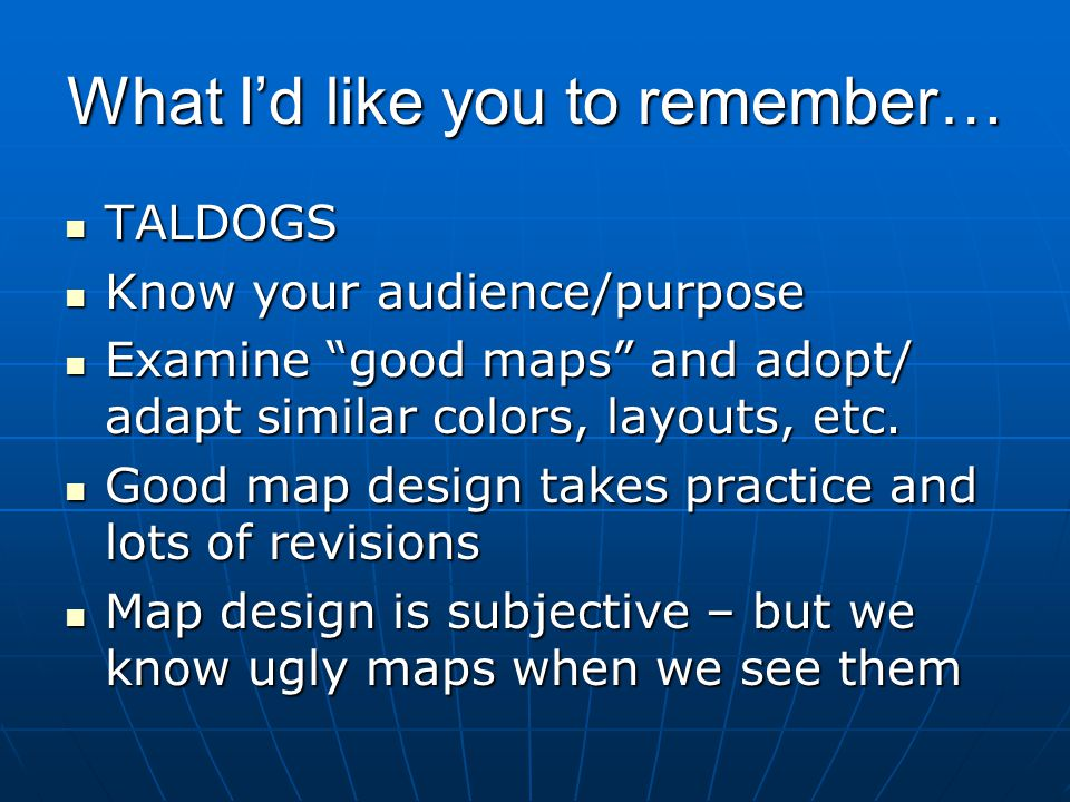 "What I'd like you to remember… TALDOGS TALDOGS Know your audience/purpose Know your audience/purpose Examine ""good maps"" and adopt/ adapt similar colo"