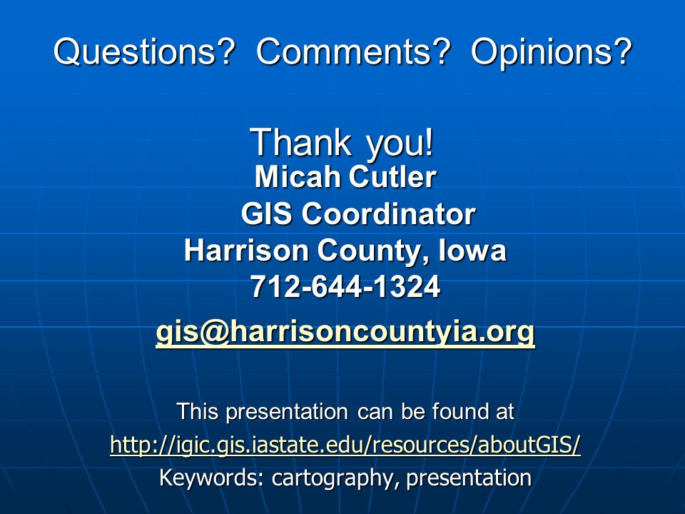 Questions? Comments? Opinions? Thank you! Micah Cutler GIS Coordinator Harrison County, Iowa 712-644-1324 gis@harrisoncountyia.org This presentation c