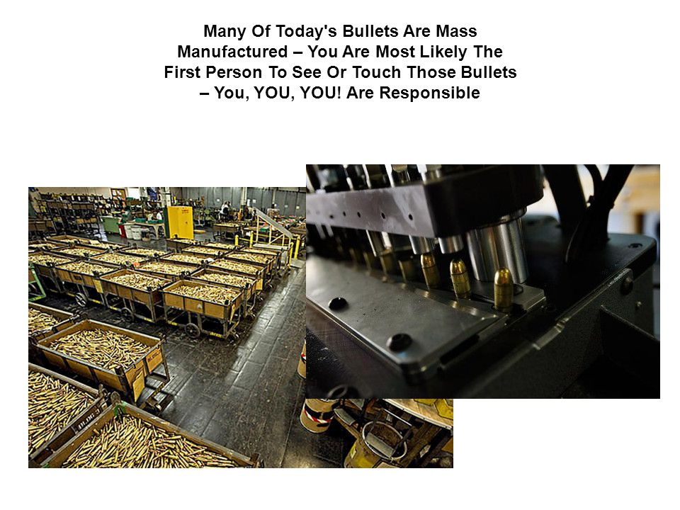 Many Of Today's Bullets Are Mass Manufactured – You Are Most Likely The First Person To See Or Touch Those Bullets – You, YOU, YOU! Are Responsible
