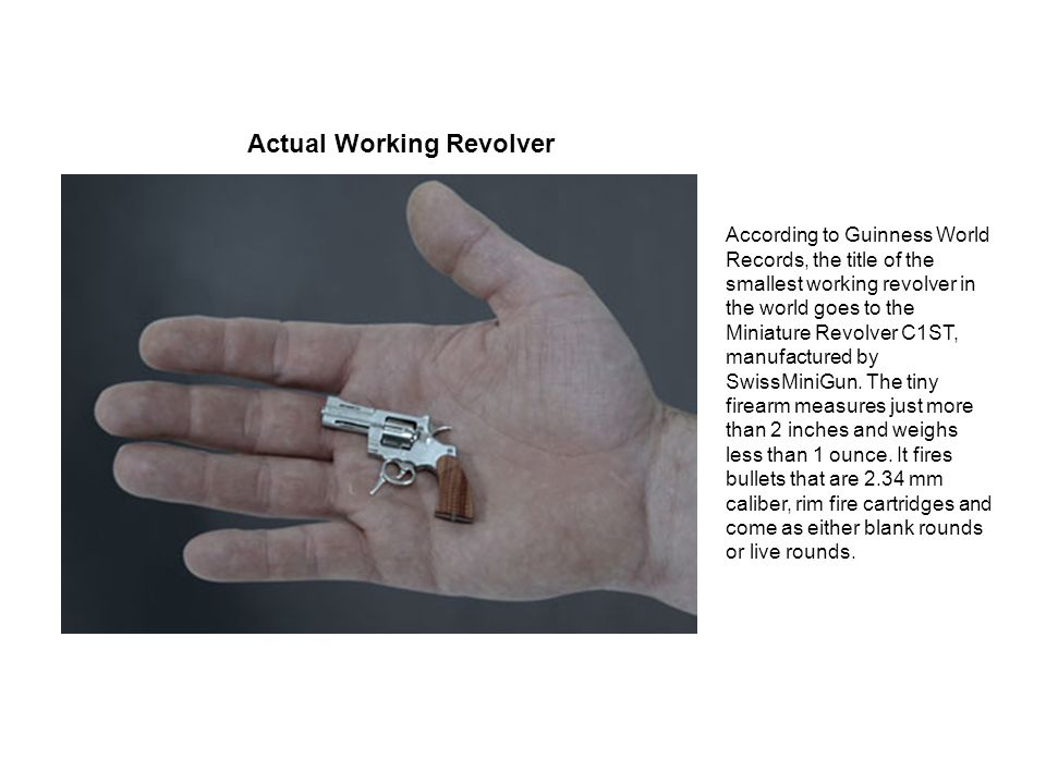 Actual Working Revolver According to Guinness World Records, the title of the smallest working revolver in the world goes to the Miniature Revolver C1