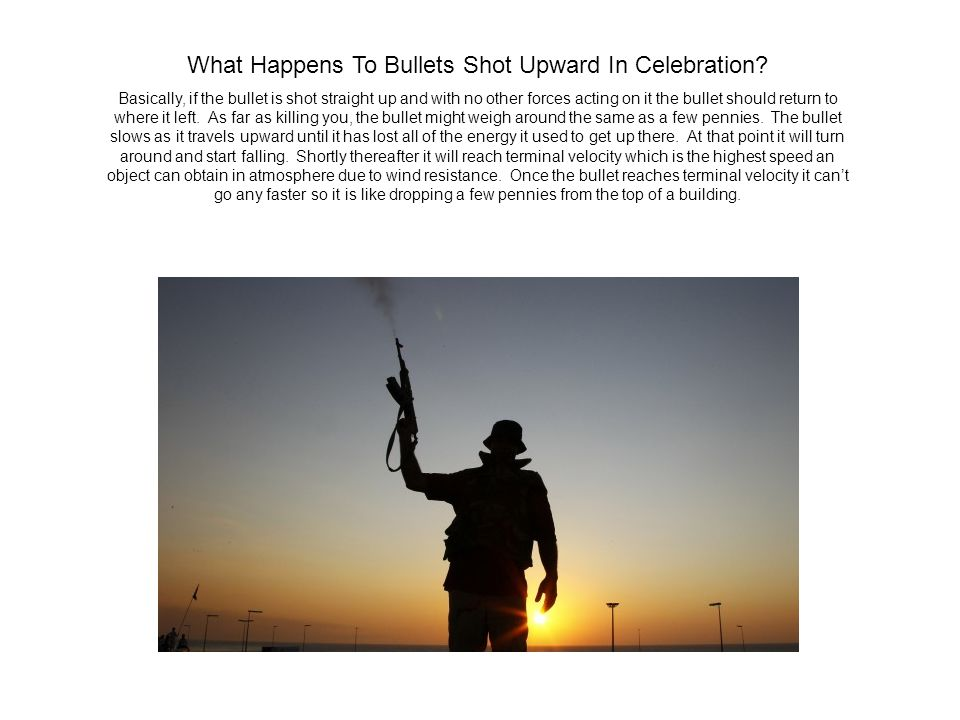 What Happens To Bullets Shot Upward In Celebration? Basically, if the bullet is shot straight up and with no other forces acting on it the bullet shou