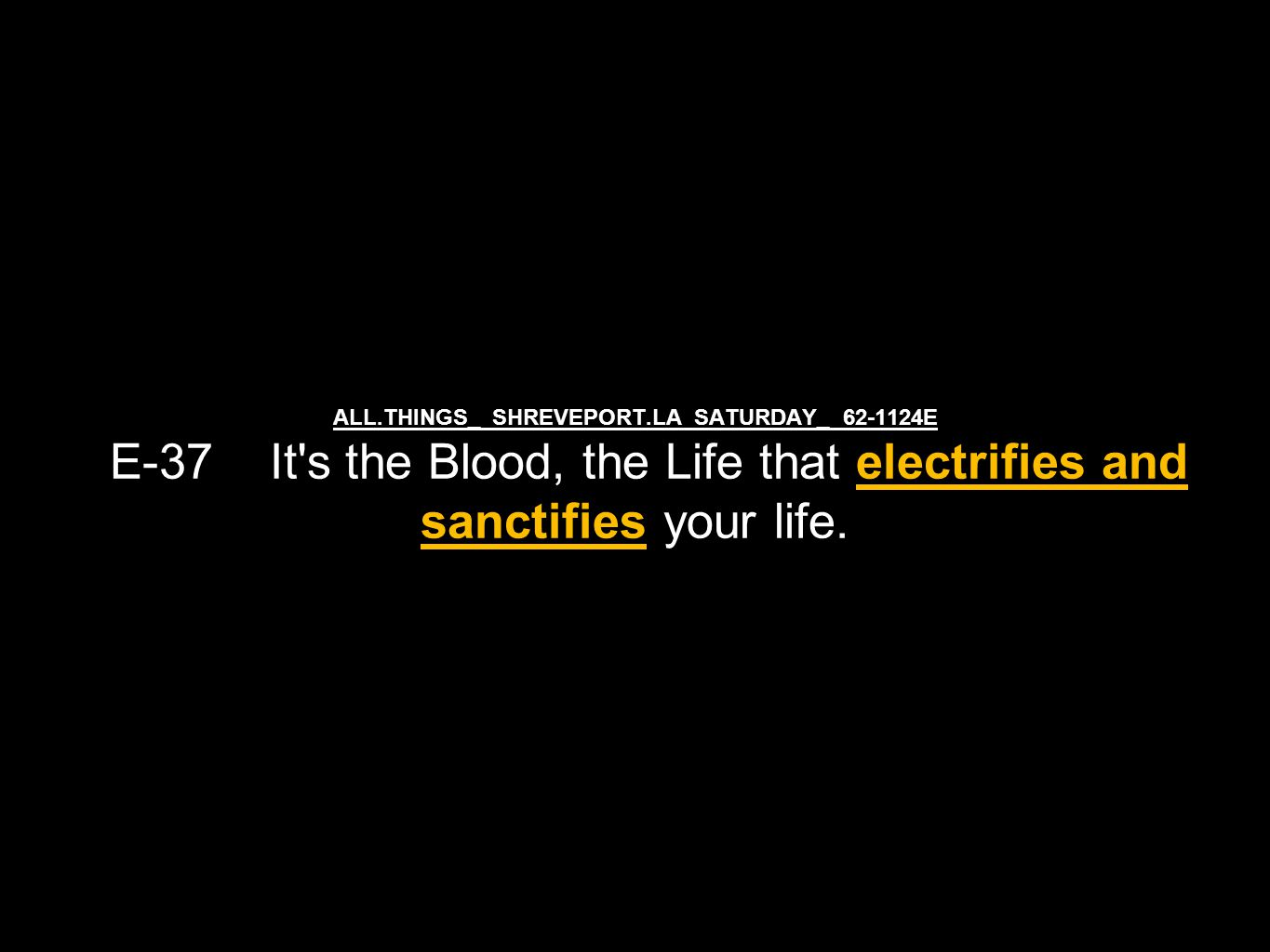 ALL.THINGS_ SHREVEPORT.LA SATURDAY_ 62-1124E E-37 It's the Blood, the Life that electrifies and sanctifies your life.