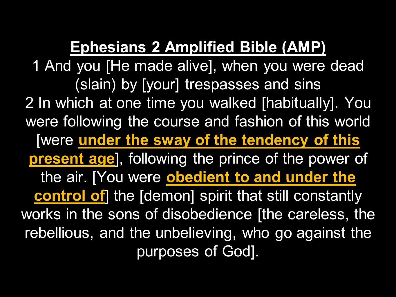 Ephesians 2 Amplified Bible (AMP) 1 And you [He made alive], when you were dead (slain) by [your] trespasses and sins 2 In which at one time you walke